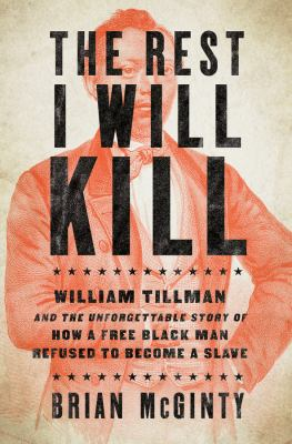 cover of The Rest I Will Kill: William Tillman and the Unforgettable Story of How a Free Black Man Refused to Be a Slave