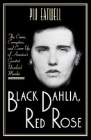 Black Dahlia, Red Rose : The Crime, Corruption, And Cover-up Of America's Greatest Unsolved Murder by Eatwell, Piu Marie © 2017 (Added: 11/8/17)