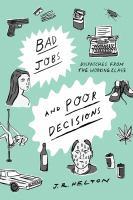 Bad Jobs And Poor Decisions : Dispatches From The Working Class : A Memoir by Helton, J. R. (John R.) © 2018 (Added: 10/11/18)