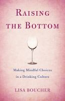 Raising The Bottom : Making Mindful Choices In A Drinking Culture by Boucher, Lisa © 2017 (Added: 7/13/17)