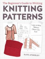The Beginner's Guide To Writing Knitting Patterns : Learn To Write Patterns Others Can Knit by Atherley, Kate © 2016 (Added: 9/6/17)