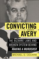 Convicting Avery : The Bizarre Laws And Broken System Behind Making A Murderer : Completely Unauthorized by Cicchini, Michael D. © 2017 (Added: 4/13/17)