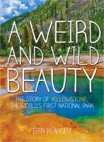 A Weird And Wild Beauty : The Story Of Yellowstone, The World's First National Park by Peabody, Erin © 2016 (Added: 6/10/16)