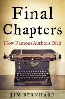 Final Chapters : How Famous Authors Died by Bernhard, Jim © 2015 (Added: 6/27/16)