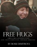 Free Hugs : Empathy, Connection And Transformation Through Hugging by Dimitrova, Rossi © 2016 (Added: 1/31/18)