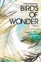 Birds Of Wonder : A Novel by Robinson, Cynthia © 2018 (Added: 4/16/18)