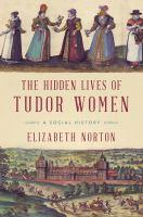 The Hidden Lives Of Tudor Women : A Social History by Norton, Elizabeth © 2017 (Added: 7/12/17)