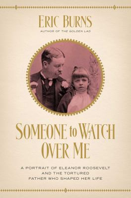 Cover Art: Someone to Watch over Me: A Portrait of Eleanor Roosevelt and the Tortured Father Who Shaped Her Life