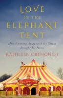 Love In The Elephant Tent : How Running Away With The Circus Brought Me Home by Cremonesi, Kathleen © 2015 (Added: 8/13/15)