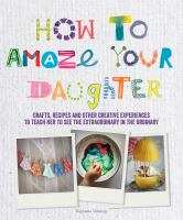 How To Amaze Your Daughter : Crafts, Recipes And Other Creative Experiences To Teach Her To See The Extraordinary In The Ordinary by Vidaling, Raphaèele © 2015 (Added: 8/24/16)