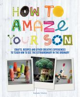 How To Amaze Your Son : Crafts, Recipes And Other Creative Experiences To Teach Him To See The Extraordinary In The Ordinary by Vidaling, Raphaèele © 2015 (Added: 8/24/16)