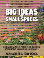 Big Ideas For Small Spaces : Creative Ideas And 30 Projects For Balconies, Roof Gardens, Windowsills, And Terraces by Maguire, Kay © 2017 (Added: 4/13/17)