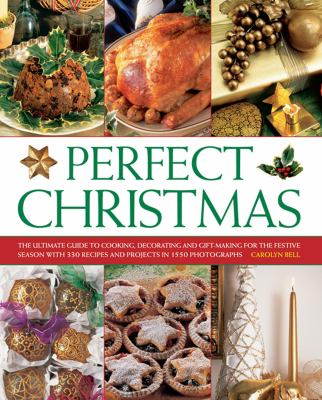 Perfect Christmas : the ultimate guide to cooking, decorating and gift-making for the festive season with 330 recipes and projects in 1550 photographs