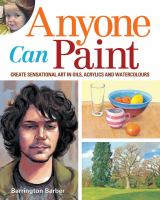 Anyone Can Paint : Create Sensational Art In Watercolors, Acrylics, And Oils by Barber, Barrington © 2014 (Added: 11/6/14)