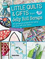 Little Quilts & Gifts From Jelly Roll Scraps : 30 Gorgeous Projects For Using Up Your Left-over Fabric by Forster, Carolyn © 2015 (Added: 8/13/15)