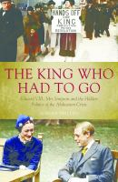 The King Who Had to Go: Edward VIII, Mrs. Simpson and the Hidden Politics of the Abdication Crisis