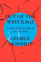 Out Of The Wreckage : A New Politics For An Age Of Crisis by Monbiot, George © 2017 (Added: 2/6/18)