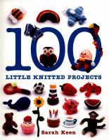 100 Little Knitted Projects by Keen, Sarah (Sarah Grace) © 2015 (Added: 8/17/16)