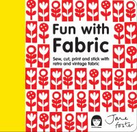 Fun With Fabric : Sew, Cut, Print And Stick With Retro And Vintage Fabric by Foster, Jane © 2013 (Added: 1/13/15)