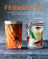 Fermented : A Beginner's Guide To Making Your Own Sourdough, Yogurt, Sauerkraut, Kefir, Kimchi, And More by Pike, Charlotte © 2015 (Added: 4/20/16)