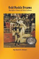 Gold Buckle Dreams : The Life & Times Of Chris Ledoux by Brown, David G. © 2013 (Added: 7/15/15)