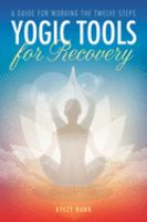Yogic Tools For Recovery : A Guide For Working The Twelve Steps by Hawk, Kyczy © 2017 (Added: 2/5/18)
