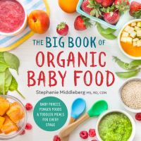 The Big Book Of Organic Baby Food : Baby Purees, Finger Foods, And Toddler Meals For Every Stage by Middleberg, Stephanie © 2016 (Added: 6/19/17)