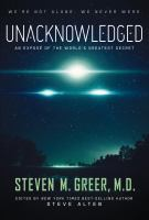 Unacknowledged : An Exposâe Of The World's Greatest Secret by Greer, Steven M. © 2017 (Added: 2/6/18)