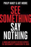 See Something, Say Nothing : A Homeland Security Officer Exposes The Government's Submission To Jihad by Haney, Philip © 2016 (Added: 8/29/16)
