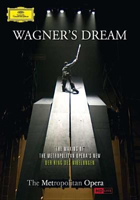 Wagner's dream : [the making of the Metropolitan Opera's new Der Ring des Nibelungen]