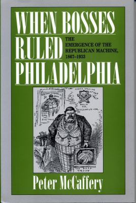 When bosses ruled Philadelphia : the emergence of the Republican machine, 1867-1933 by Peter McCaffery.