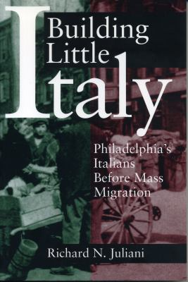 Building Little Italy : Philadelphia's Italians before mass migration  by Richard N. Juliani