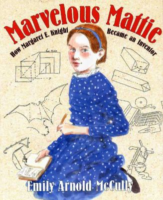Marvelous Mattie: how Margaret E. Knight became an inventor by Emily Arnold McCully, 2006