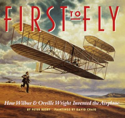 First to fly: how Wilbur & Orville Wright invented the airplane by Peter Busby, 2003