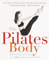The Pilates Body : The Ultimate at-Home Guide to Strengthening, Lengthening and Toning Your Body- Without Machines