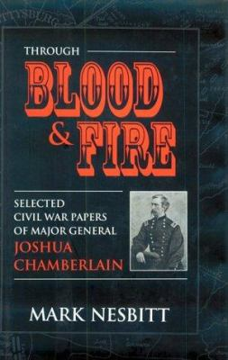 Through blood & fire. : selected Civil War papers of Major General Joshua Chamberlain - Chamberlain, Joshua Lawrence, 1828-1914.