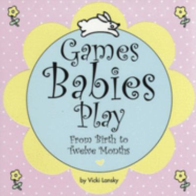 Games babies play : from birth to twelve months by Vicki Lansky, c1993