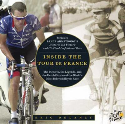 Cover of Inside the Tour de France: The Pictures, the Legends, and the Untold Stories of the World's Most Beloved Bicycle Race