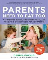 Parents Need to Eat Too : Nap-Friendly Recipes, One-Handed Meals, and Time-Saving Kitchen Tricks for New Parents