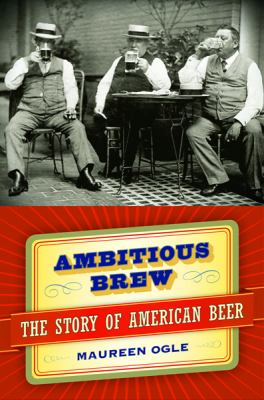 Ambitious brew : the story of American beer by Maureen Ogle, 2006
