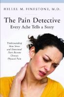 The Pain Detective, Every Ache Tells a Story : Understanding How Stress and Emotional Hurt Become Chronic Physical Pain