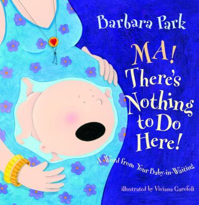 Ma! There's nothing to do here! : a word from your baby-in-waiting by Barbara Park, 2008
