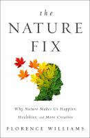 The Nature Fix : Why Nature Makes Us Happier, Healthier, and More Creative