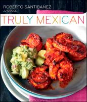 Truly Mexican : Essential Recipes and Techniques for Authentic Mexican Cooking