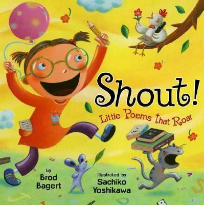 Shout!: little poems that roar by Brod Bagert, 2007
