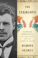 The Inkblots : Hermann Rorschach, His Iconic Test, and the Power of Seeing