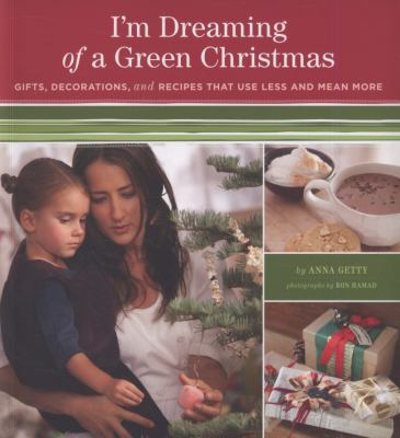 Cover of I'm Dreaming of a Green Christmas : Gifts, Decorations, and Recipes that use Less and Mean More