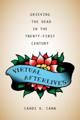 Virtual Afterlives : Grieving the Dead in the Twenty-First Century Candi K. Cann