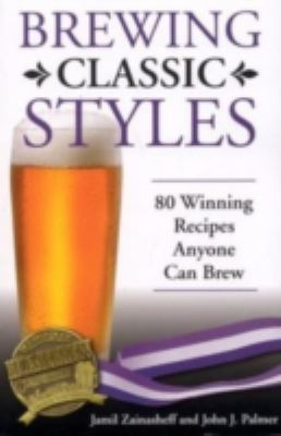 Brewing classic styles : 80 winning recipes anyone can brew by Jamil Zainasheff and John J. Palmer, 2007