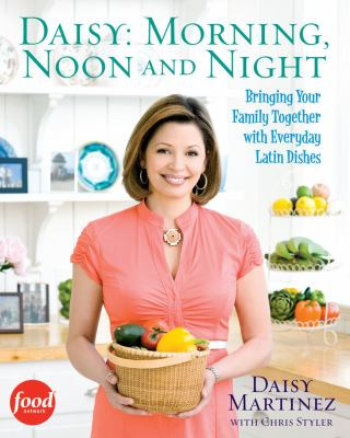 Daisy : morning, noon, and night : bringing your family together with everyday Latin dishes  by Daisy Martinez